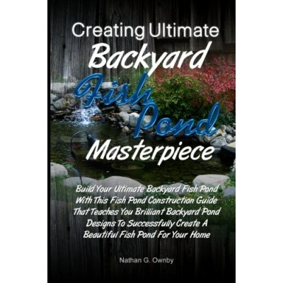 Creating Ultimate Backyard Fish Pond Masterpiece: Build Your Ultimate Backyard Fish Pond With This Fish Pond Construction Guide That Teaches You .....
