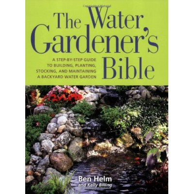 The Water Gardener's Bible: A Step-By-Step Guide to Building, Planting, Stocking, and Maintaining a Backyard Water Garden